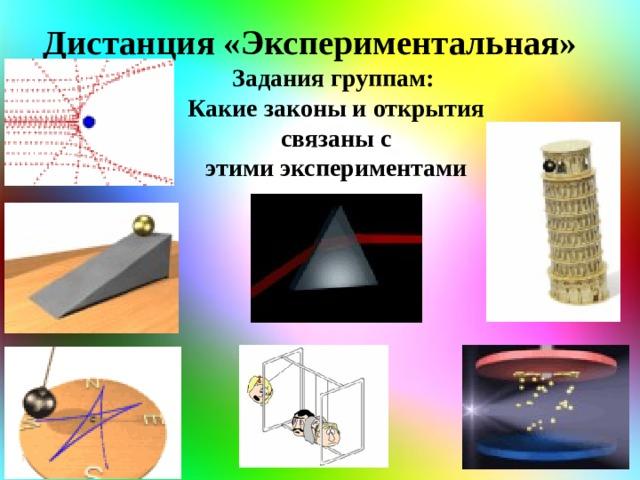 Дистанция «Экспериментальная» Задания группам: Какие законы и открытия  связаны с этими экспериментами