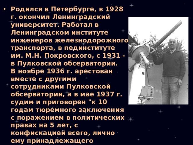 Родился в Петербурге, в 1928 г. окончил Ленинградский университет. Работал в Ленинградском институте инженеров железнодорожного транспорта, в пединституте им. М.Н. Покровского, с 1931 - в Пулковской обсерватории.  В ноябре 1936 г. арестован вместе с другими сотрудниками Пулковской обсерватории, а в мае 1937 г. судим и приговорен