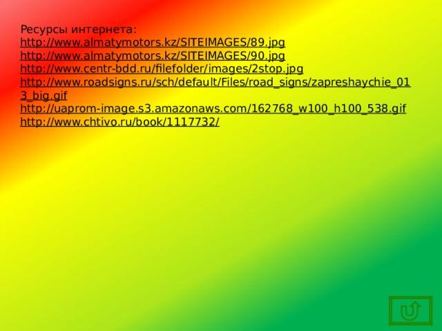 Ресурсы интернета: http://www.almatymotors.kz/SITEIMAGES/89.jpg http://www.almatymotors.kz/SITEIMAGES/90.jpg http://www.centr-bdd.ru/filefolder/images/2stop.jpg http://www.roadsigns.ru/sch/default/Files/road_signs/zapreshaychie_013_big.gif http://uaprom-image.s3.amazonaws.com/162768_w100_h100_538.gif http://www.chtivo.ru/book/1117732/