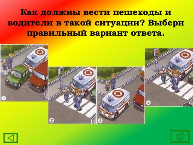 Как должны вести пешеходы и водители в такой ситуации? Выбери правильный вариант ответа.
