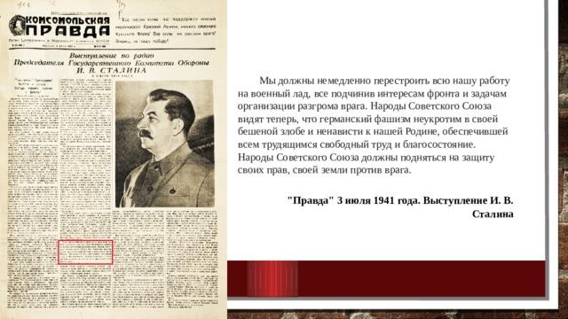 Мы должны немедленно перестроить всю нашу работу на военный лад, все подчинив интересам фронта и задачам организации разгрома врага. Народы Советского Союза видят теперь, что германский фашизм неукротим в своей бешеной злобе и ненависти к нашей Родине, обеспечившей всем трудящимся свободный труд и благосостояние. Народы Советского Союза должны подняться на защиту своих прав, своей земли против врага.