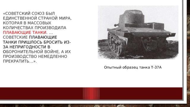 «Советский Союз был единственной страной мира, которая в массовых количествах производила плавающие танки . … советские плавающие танкипришлось бросить из-за непригодности в о боронительной войне, а их производство немедленно прекратить…». Опытный образец танка Т-37А