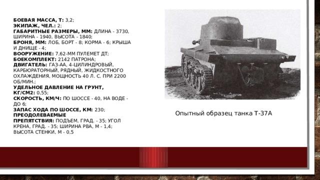 Боевая масса, т: 3,2;  Экипаж, чел.: 2;  Габаритные размеры, мм: длина - 3730, ширина - 1940, высота - 1840;  Броня, мм: лоб, борт - 8; корма - 6; крыша и днище - 4;  Вооружение: 7,62-мм пулемет ДТ;  Боекомплект: 2142 патрона;  Двигатель: ГАЗ-АА, 4-цилиндровый, карбюраторный, рядный, жидкостного охлаждения, мощность 40 л. с. при 2200 об/мин.;  Удельное давление на грунт, кг/см2: 0,55;  Скорость, км/ч: по шоссе - 40, на воде - до 6;  Запас хода по шоссе, км: 230;  Преодолеваемые препятствия: подъем, град. - 35; угол крена, град. - 35; ширина рва, м - 1,4; высота стенки, м - 0,5 Опытный образец танка Т-37А