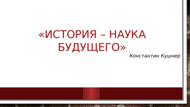 «История – наука будущего» Константин Кушнер