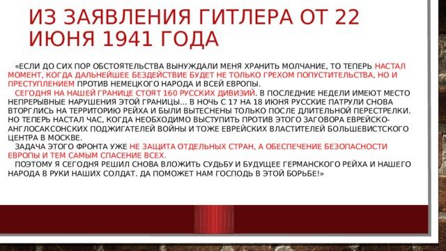 Из заявления Гитлера от 22 июня 1941 года  «Если до сих пор обстоятельства вынуждали меня хранить молчание, то теперь настал момент, когда дальнейшее бездействие будет не только грехом попустительства, но и преступлением против немецкого народа и всей Европы.   Сегодня на нашей границе стоят 160 русских дивизий . В последние недели имеют место непрерывные нарушения этой границы… В ночь с 17 на 18 июня русские патрули снова вторглись на территорию рейха и были вытеснены только после длительной перестрелки. Но теперь настал час, когда необходимо выступить против этого заговора еврейско-англосаксонских поджигателей войны и тоже еврейских властителей большевистского центра в Москве.   Задача этого фронта уже не защита отдельных стран, а обеспечение безопасности Европы и тем самым спасение всех.   Поэтому я сегодня решил снова вложить судьбу и будущее Германского рейха и нашего народа в руки наших солдат. Да поможет нам Господь в этой борьбе!»