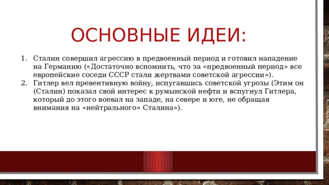 Основные идеи: Сталин совершил агрессию в предвоенный период и готовил нападение на Германию («Достаточно вспомнить, что за «предвоенный период» все европейские соседи СССР стали жертвами советской агрессии»). Гитлер вел превентивную войну, испугавшись советской угрозы (Этим он (Сталин) показал свой интерес к румынской нефти и вспугнул Гитлера, который до этого воевал на западе, на севере и юге, не обращая внимания на «нейтрального» Сталина»).