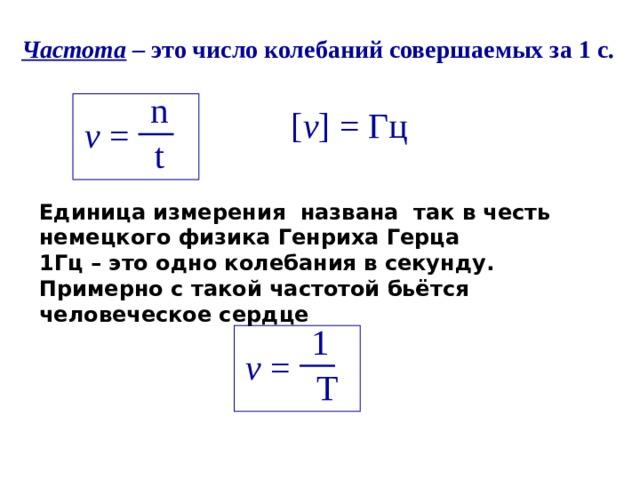 Частота – это число колебаний совершаемых за 1 с. n [ v ] = Гц v = t Единица измерения названа так в честь немецкого физика Генриха Герца 1Гц – это одно колебания в секунду. Примерно с такой частотой бьётся человеческое сердце 1 v = T