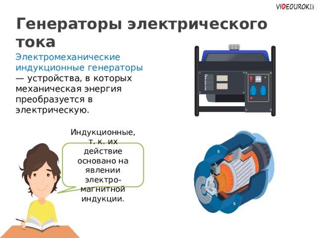 Генераторы электрического тока Электромеханические индукционные генераторы — устройства, в которых механическая энергия преобразуется в электрическую. Индукционные, т. к. их действие основано на явлении электро-магнитной индукции. Заголов цвета раздела. Важные части выделяем цветом раздела. 22