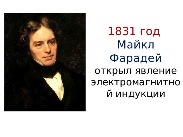 1831 год  Майкл Фарадей открыл явление электромагнитной индукции