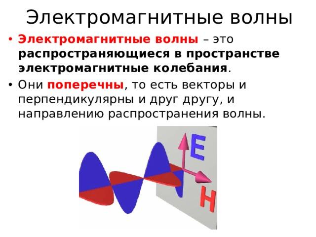 Электромагнитные волны Электромагнитные волны – это распространяющиеся в пространстве электромагнитные колебания . Они поперечны , то есть векторы и перпендикулярны и друг другу, и направлению распространения волны.