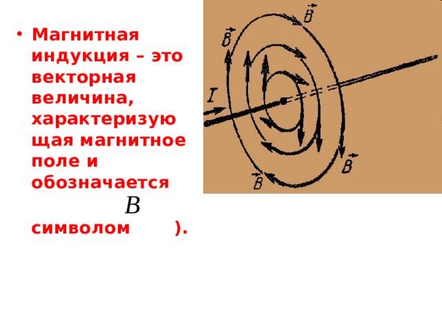 Магнитная индукция – это векторная величина, характеризующая магнитное поле и обозначается  символом ).