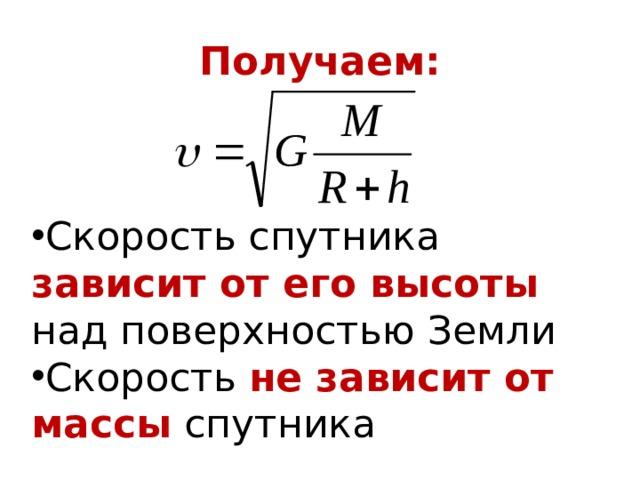 Получаем: Скорость спутника зависит от его высоты над поверхностью Земли Скорость не зависит от массы  спутника
