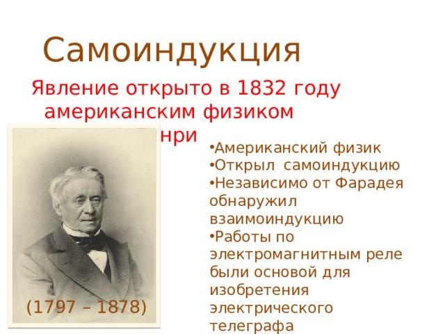 Самоиндукция Явление открыто в 1832 году американским физиком Джозеф Генри Американский физик Открыл самоиндукцию Независимо от Фарадея обнаружил взаимоиндукцию Работы по электромагнитным реле были основой для изобретения электрического телеграфа (1797 – 1878)
