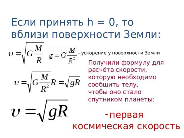 Если принять h = 0, то вблизи поверхности Земли: - ускорение у поверхности Земли Получили формулу для расчёта скорости, которую необходимо сообщить телу, чтобы оно стало спутником планеты: первая космическая скорость