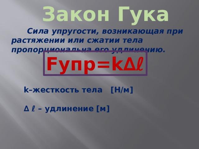 Закон Гука Сила упругости, возникающая при растяжении или сжатии тела пропорциональна его удлинению. Fупр=k∆ℓ k–жесткость тела [Н/м]  ∆ ℓ – удлинение [м]