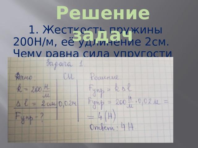 Решение задач 1. Жесткость пружины 200Н/м, её удлинение 2см. Чему равна сила упругости пружины?