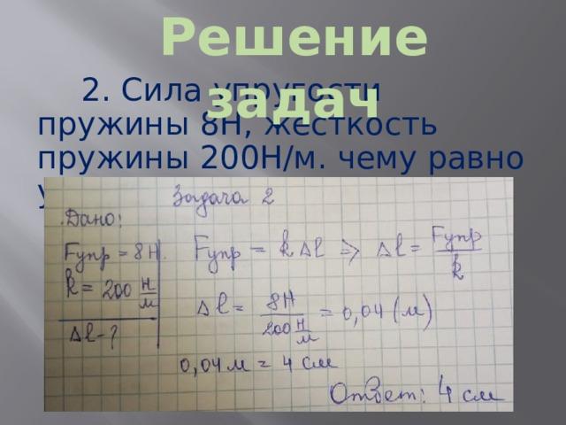 Решение задач 2. Сила упругости пружины 8Н, жесткость пружины 200Н/м. чему равно удлинение пружины ?