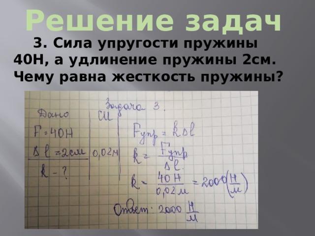 Решение задач 3. Сила упругости пружины 40Н, а удлинение пружины 2см. Чему равна жесткость пружины?