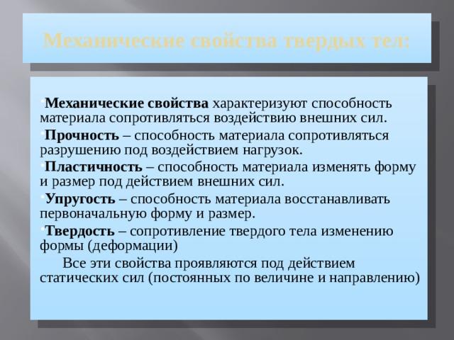 Механические свойства твердых тел: Механические свойства характеризуют способность материала сопротивляться воздействию внешних сил. Прочность – способность материала сопротивляться разрушению под воздействием нагрузок. Пластичность – способность материала изменять форму и размер под действием внешних сил. Упругость – способность материала восстанавливать первоначальную форму и размер. Твердость – сопротивление твердого тела изменению формы (деформации)  Все эти свойства проявляются под действием статических сил (постоянных по величине и направлению)