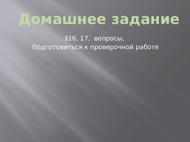 Домашнее задание §16, 17, вопросы, Подготовиться к проверочной работе