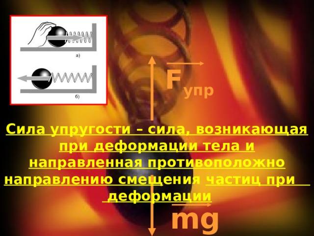 F упр Сила упругости – сила, возникающая при деформации тела и направленная противоположно направлению смещ ения частиц при деформации mg