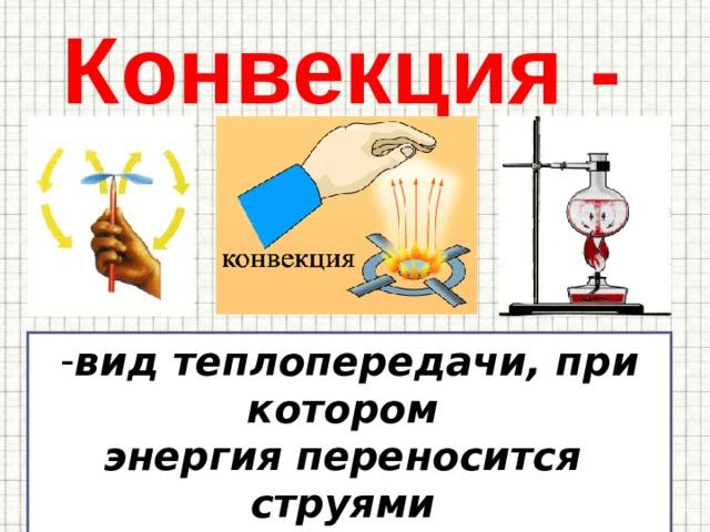 Конвекция - вид теплопередачи, при котором энергия переносится струями газа или жидкости.