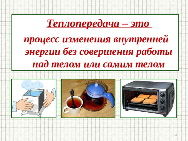 Теплопередача – это  процесс изменения внутренней энергии без совершения работы над телом или самим телом