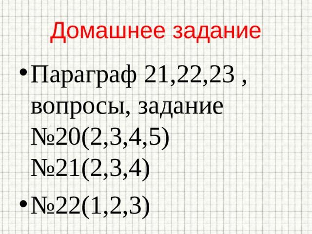 Домашнее задание Параграф 21,22,23 , вопросы, задание №20(2,3,4,5) №21(2,3,4) № 22(1,2,3)