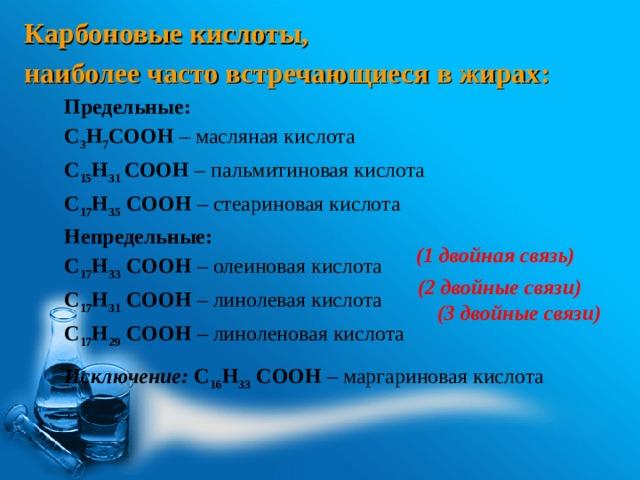 Карбоновые кислоты, наиболее часто встречающиеся в жирах: Предельные: С 3 Н 7 СООН – масляная кислота С 15 Н 31 СООН – пальмитиновая кислота С 17 Н 35 СООН – стеариновая кислота Непредельные: С 17 Н 33 СООН – олеиновая кислота С 17 Н 31 СООН – линолевая кислота С 17 Н 29 СООН – линоленовая кислота  Исключение: С 16 Н 33 СООН – маргариновая кислота (1 двойная связь) (2 двойные связи) (3 двойные связи)