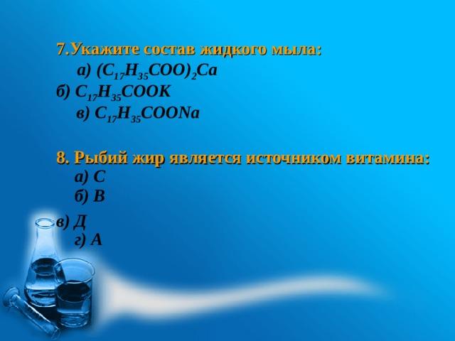7.Укажите состав жидкого мыла:  б) С 17 Н 35 СООК    8. Рыбий жир является источником витамина:   в) Д а) (С 17 Н 35 СОО) 2 Са в) С 17 Н 35 СООNа а) С б) В г) А