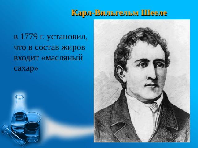 Карл-Вильгельм Шееле в 1779 г. установил, что в состав жиров входит «масляный сахар»