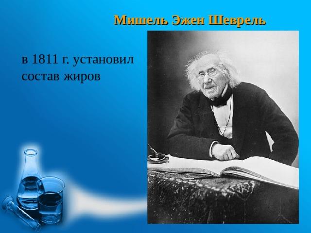 Мишель Эжен Шеврель в 1811 г. установил состав жиров