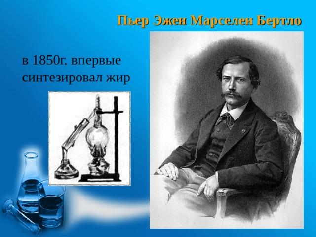 Пьер Эжен Марселен Бертло в 1850г. впервые синтезировал жир