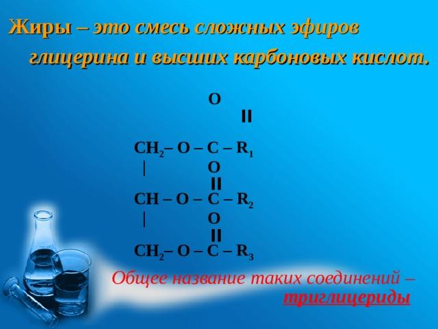 Жиры – это смесь сложных эфиров глицерина и высших карбоновых кислот.    O  ׀׀  CH 2 – O – C – R 1  |  O   ׀׀  CH – O –   C – R 2   |  O   ׀׀  CH 2 – O – C – R 3 Общее название таких соединений – триглицериды