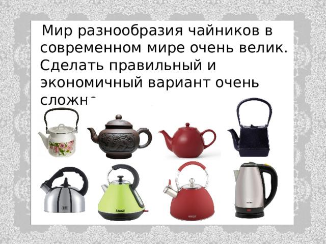 Мир разнообразия чайников в современном мире очень велик. Сделать правильный и экономичный вариант очень сложно.