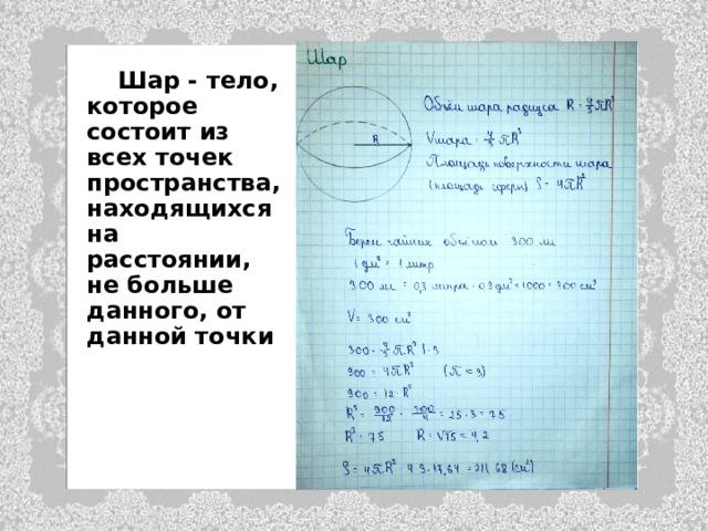 Шар - тело, которое состоит из всех точек пространства, находящихся на расстоянии, не больше данного, от данной точки