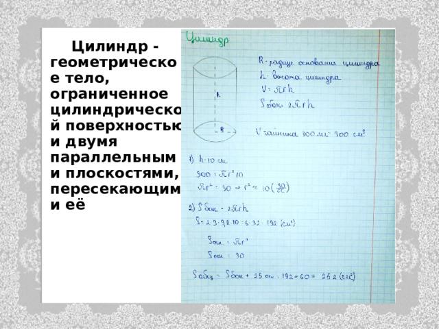 Цилиндр - геометрическое тело, ограниченное цилиндрической поверхностью и двумя параллельными плоскостями, пересекающими её