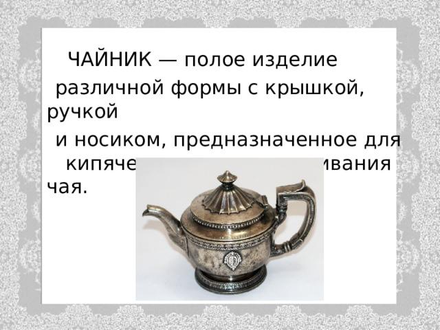 ЧАЙНИК — полое изделие  различной формы с крышкой, ручкой  и носиком, предназначенное для кипячения воды и заваривания чая.