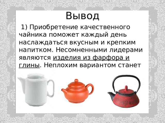 Вывод  1) Приобретение качественного чайника поможет каждый день наслаждаться вкусным и крепким напитком. Несомненными лидерами являются изделия из фарфора и глины . Неплохим вариантом станет чугунный прибор.