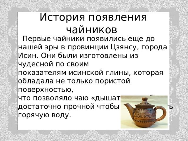История появления чайников   Первые чайники появились еще до нашей эры в провинции Цзянсу, города Исин. Они были изготовлены из чудесной по своим  показателям исинской глины, которая  обладала не только пористой поверхностью,  что позволяло чаю «дышать» но и была  достаточно прочной чтобы выдерживать  горячую воду.