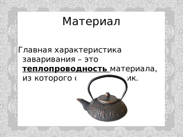 Материал  Главная характеристика заваривания – это теплопроводность материала, из которого сделан чайник.