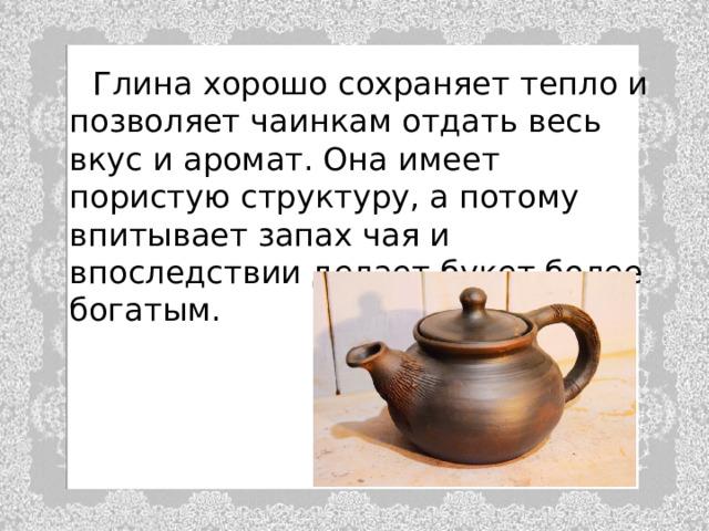 Глина хорошо сохраняет тепло и позволяет чаинкам отдать весь вкус и аромат. Она имеет пористую структуру, а потому впитывает запах чая и впоследствии делает букет более богатым.