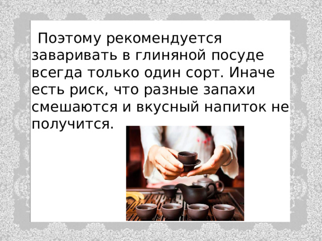 Поэтому рекомендуется заваривать в глиняной посуде всегда только один сорт. Иначе есть риск, что разные запахи смешаются и вкусный напиток не получится.