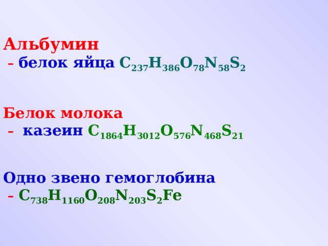 Альбумин – белок яйца  C 237 H 386 O 78 N 58 S 2    Белок молока – казеин C 1864 H 3012 O 576 N 468 S 21    Одно звено гемоглобина – C 738 H 1160 O 208 N 203 S 2 Fe