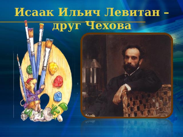 Исаак Ильич Левитан – друг Чехова