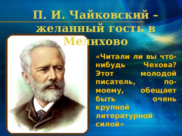 П. И. Чайковский – желанный гость в Мелихово «Читали ли вы что-нибудь Чехова? Этот молодой писатель, по-моему, обещает быть очень крупной литературной силой»   (Из письма друзьям)