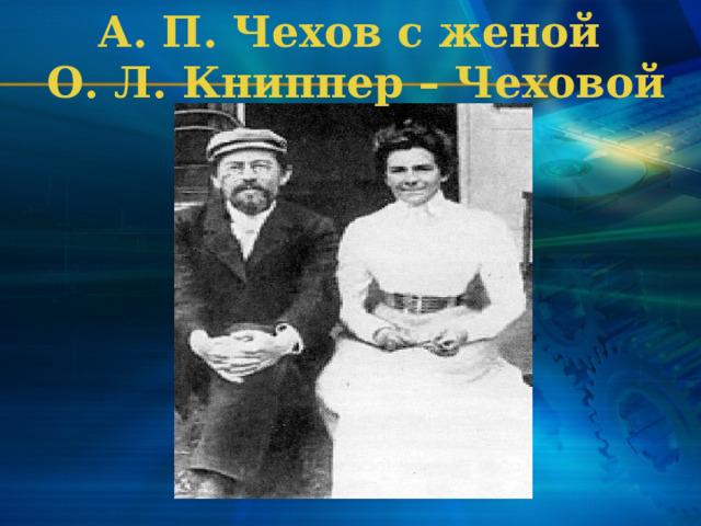 А. П. Чехов с женой  О. Л. Книппер – Чеховой