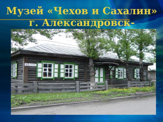 Музей «Чехов и Сахалин» г. Александровск-Сахалинский