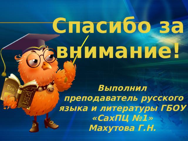 Спасибо за внимание! Выполнил  преподаватель русского языка и литературы ГБОУ «СахПЦ №1» Махутова Г.Н.