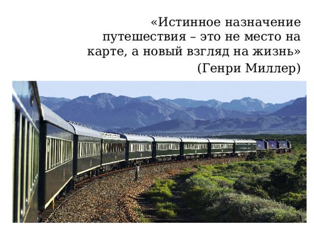 «Истинное назначение путешествия – это не место на карте, а новый взгляд на жизнь»  (Генри Миллер)